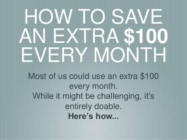 HOW TO SAVE AN EXTRA $100 EVERY MONTH Most of us could use an extra $100 every month. While it might be challenging, it's ...