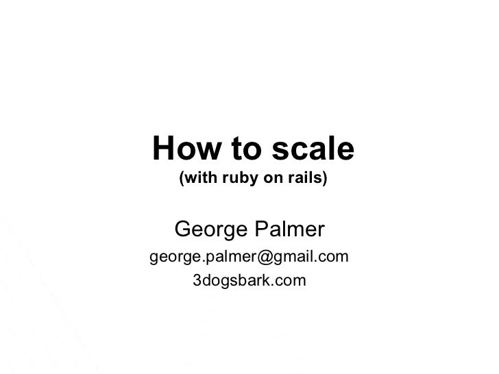 How to scale (with ruby on rails) George Palmer [email_address] 3dogsbark.com