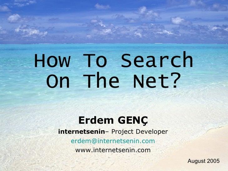 How To Search On The Net? Erdem GENÇ internetsenin – Project Developer [email_address] www.internetsenin.com August 2005