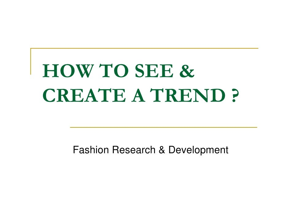 HOW TO SEE  CREATE A TREND ?    Fashion Research  Development