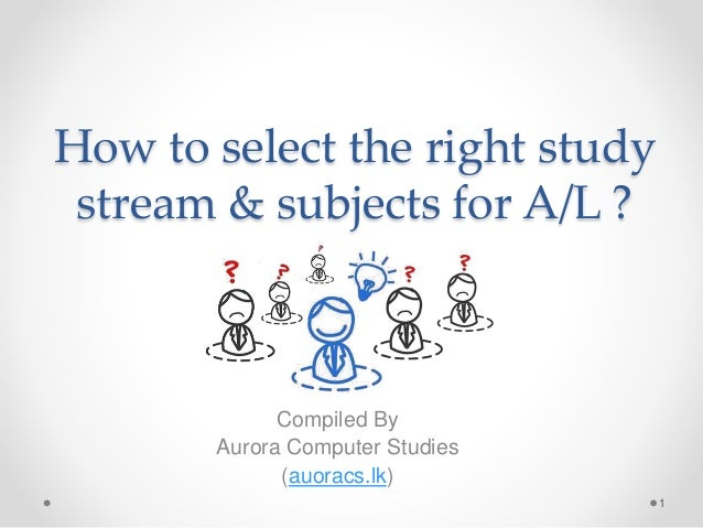 How to select the right study stream & subjects for A/L ? Compiled By Aurora Computer Studies (auoracs.lk) 1