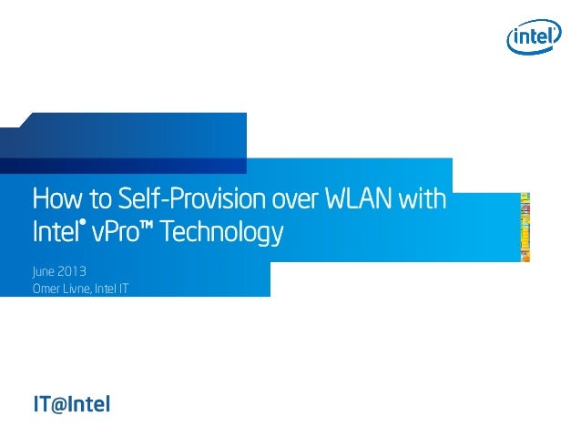 How to Self-Provision over WLAN with Intel® vPro™ Technology June 2013 Omer Livne, Intel IT