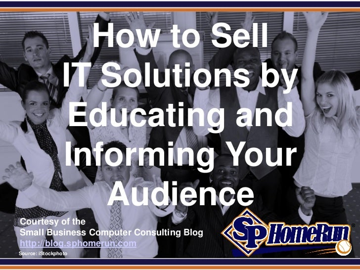 SPHomeRun.com                    How to Sell                  IT Solutions by                  Educating and              ...