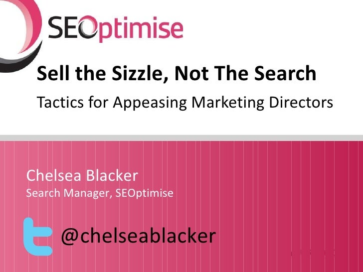 Sell the Sizzle, Not The Search Tactics for Appeasing Marketing DirectorsChelsea BlackerSearch Manager, SEOptimise     @ch...