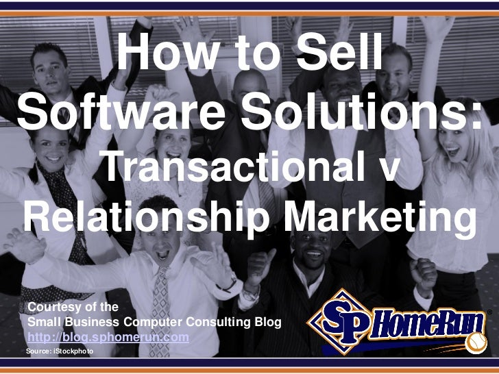 SPHomeRun.com    How to SellSoftware Solutions:     Transactional v Relationship Marketing  Courtesy of the  Small Busines...