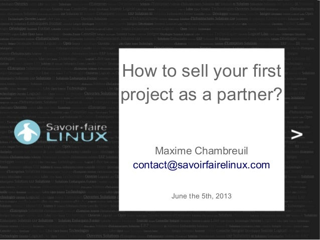 How to sell your firstproject as a partner?Maxime Chambreuilcontact@savoirfairelinux.comJune the 5th, 2013