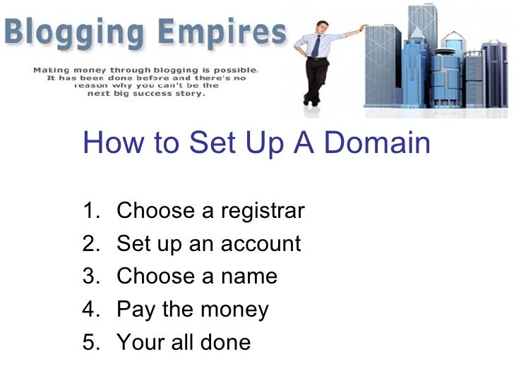 How to Set Up A Domain  1.   Choose a registrar 2.   Set up an account 3.   Choose a name 4.   Pay the money 5.   Your all...