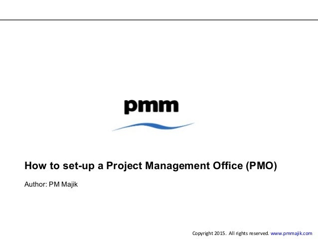 How to set-up a Project Management Office (PMO) Author: PM Majik Copyright 2015. All rights reserved. www.pmmajik.com