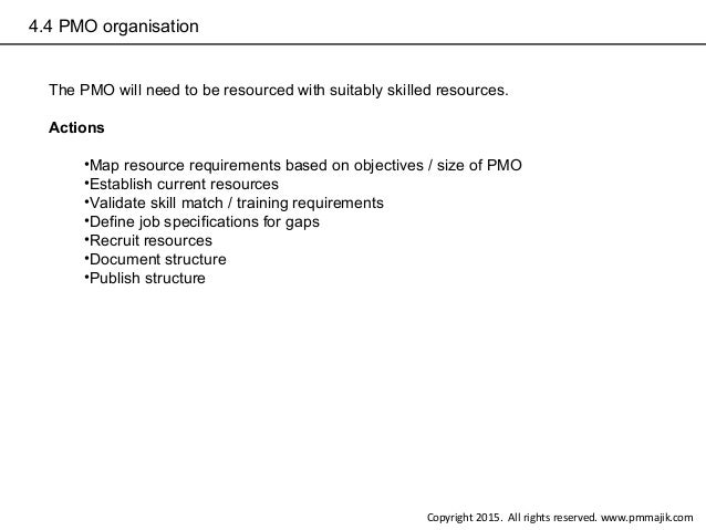 4.4 PMO organisation The PMO will need to be resourced with suitably skilled resources. Actions •Map resource requirements...