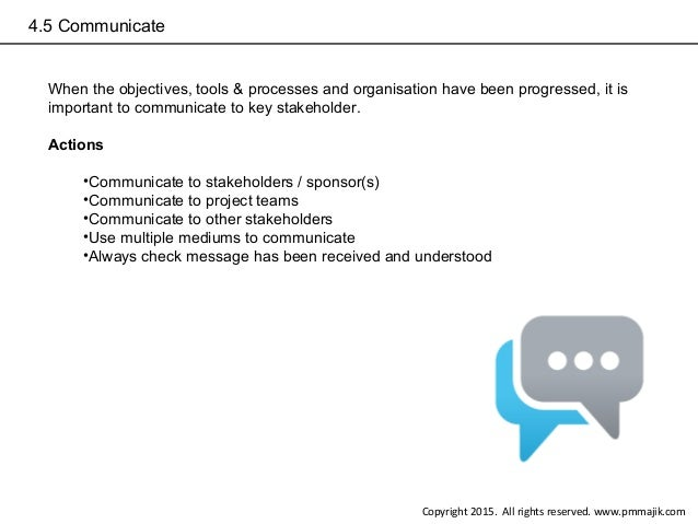 4.5 Communicate When the objectives, tools & processes and organisation have been progressed, it is important to communica...