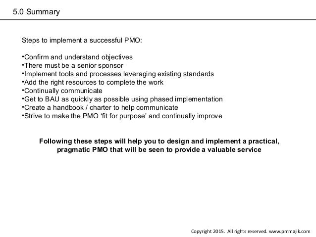 5.0 Summary Steps to implement a successful PMO: •Confirm and understand objectives •There must be a senior sponsor •Imple...