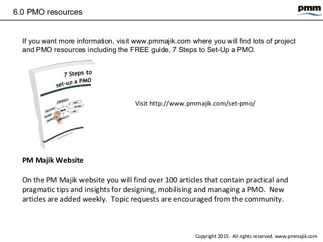 6.0 PMO resources If you want more information, visit www.pmmajik.com where you will find lots of project and PMO resource...