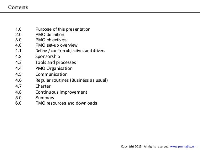 Contents 1.0 Purpose of this presentation 2.0 PMO definition 3.0 PMO objectives 4.0 PMO set-up overview 4.1 Define / confi...