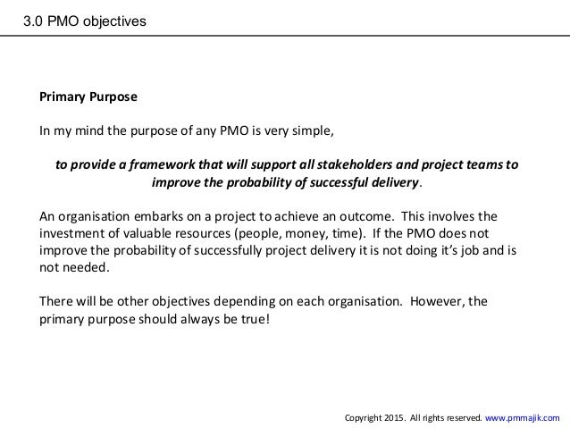 3.0 PMO objectives Primary Purpose In my mind the purpose of any PMO is very simple, to provide a framework that will supp...