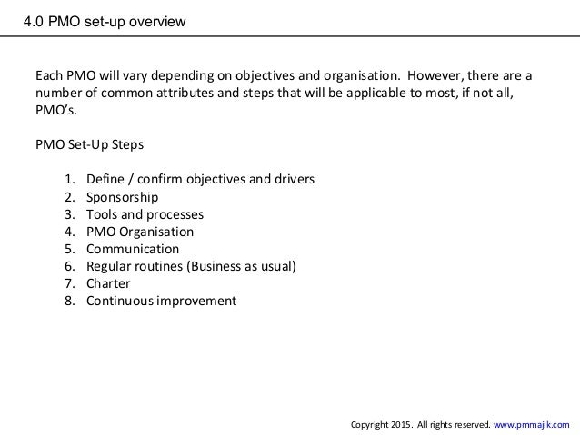 4.0 PMO set-up overview Each PMO will vary depending on objectives and organisation. However, there are a number of common...
