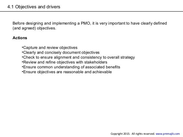 4.1 Objectives and drivers Before designing and implementing a PMO, it is very important to have clearly defined (and agre...
