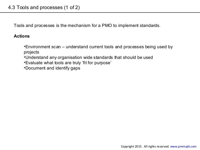 4.3 Tools and processes (1 of 2) Tools and processes is the mechanism for a PMO to implement standards. Actions •Environme...