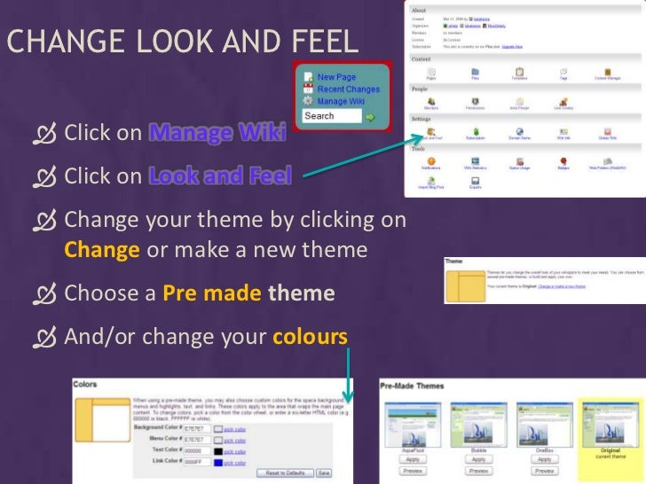 CHANGE LOOK AND FEEL    Click on Manage Wiki   Click on Look and Feel   Change your theme by clicking on    Change or m...