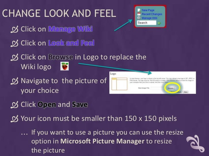 CHANGE LOOK AND FEEL   Click on Manage Wiki   Click on Look and Feel   Click on Browse in Logo to replace the    Wiki l...