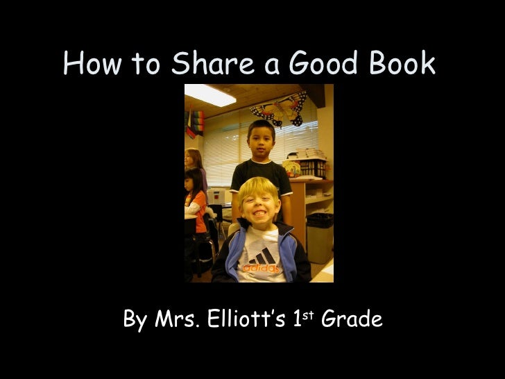 How to Share a Good Book By Mrs. Elliott's 1 st  Grade