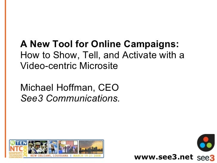 A New Tool for Online Campaigns:  How to Show, Tell, and Activate with a Video-centric Microsite Michael Hoffman, CEO See3...