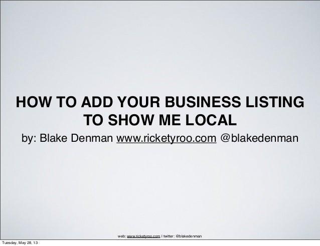 HOW TO ADD YOUR BUSINESS LISTINGTO SHOW ME LOCALby: Blake Denman www.ricketyroo.com @blakedenmanweb: www.ricketyroo.com   ...