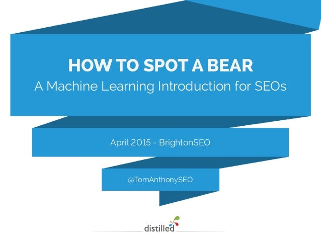 @TomAnthonySEO April 2015 - BrightonSEO HOW TO SPOT A BEAR A Machine Learning Introduction for SEOs