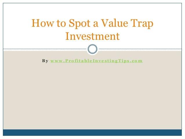 B y w w w . P r o f i t a b l e I n v e s t i n g T i p s . c o m How to Spot a Value Trap Investment
