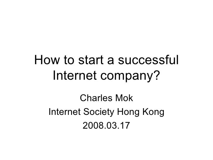 How to start a successful Internet company? Charles Mok Internet Society Hong Kong 2008.03.17