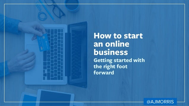 How to start an online business Getting started with the right foot forward @AJMORRIS