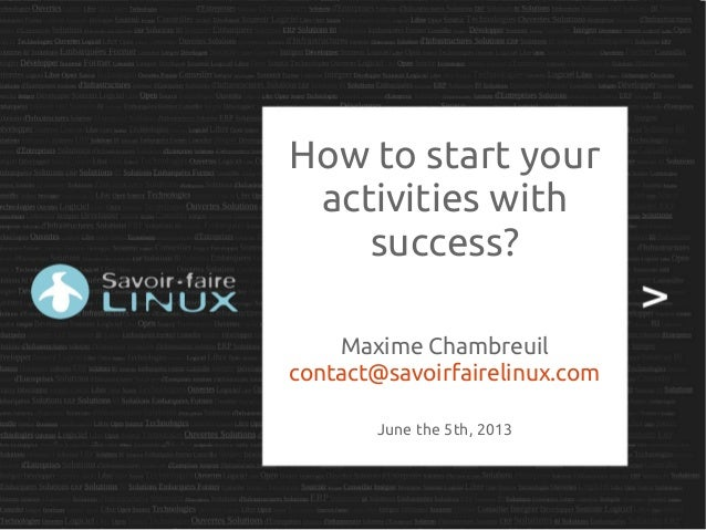 How to start youractivities withsuccess?Maxime Chambreuilcontact@savoirfairelinux.comJune the 5th, 2013