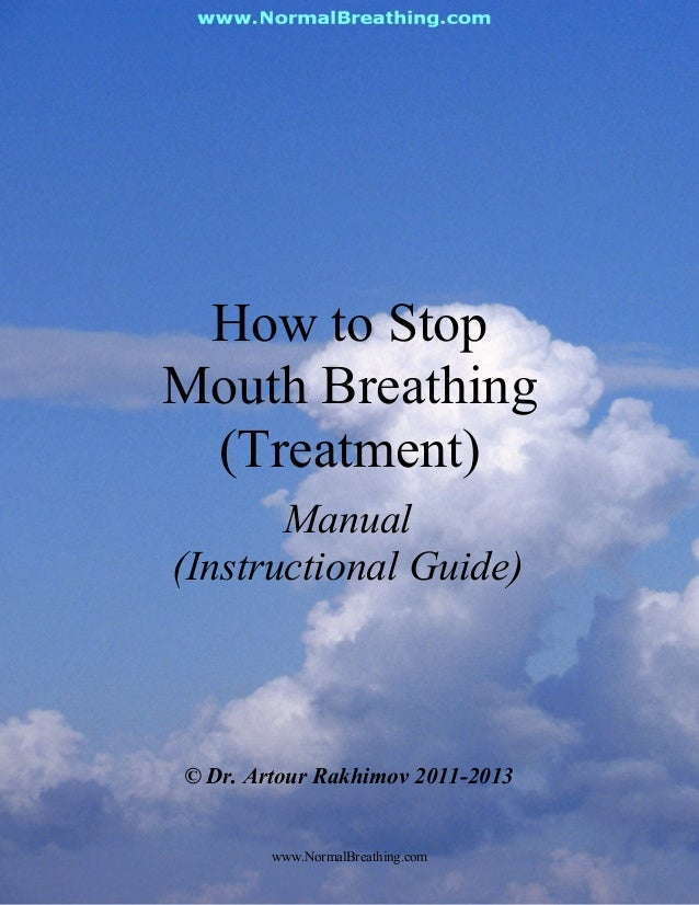 How to StopMouth Breathing(Treatment)Manual(Instructional Guide)© Dr. Artour Rakhimov 2011-2013www.NormalBreathing.com