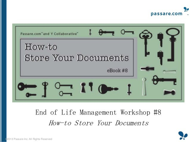 End of Life Management Workshop #8  How-to Store Your Documents ©2013 Passare Inc. All Rights Reserved
