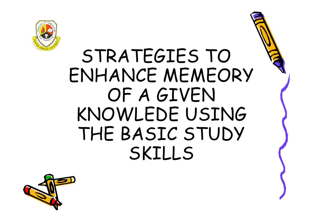 STRATEGIES TO ENHANCE MEMEORY    OF A GIVEN  KNOWLEDE USING  THE BASIC STUDY       SKILLS