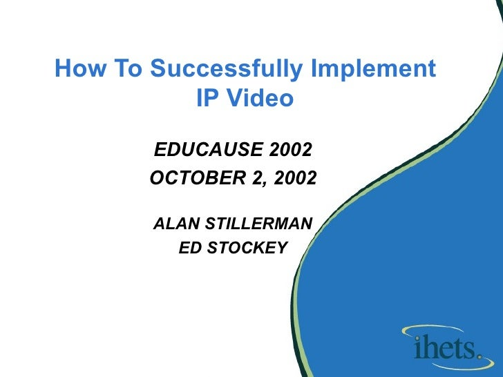 How To Successfully Implement IP Video EDUCAUSE 2002 OCTOBER 2, 2002 ALAN STILLERMAN ED STOCKEY