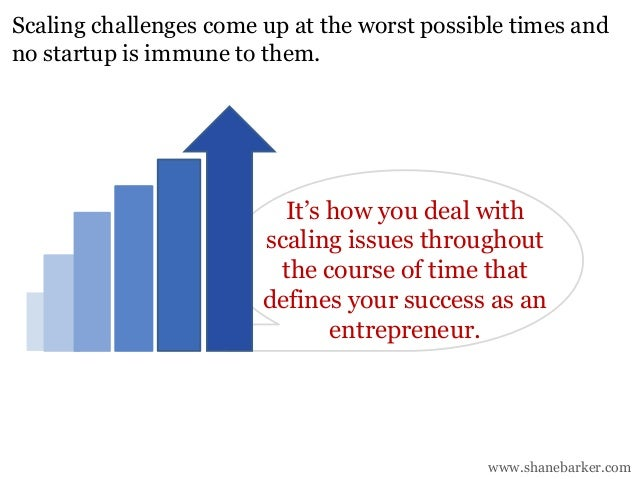 www.shanebarker.com Scaling challenges come up at the worst possible times and no startup is immune to them. It's how you ...