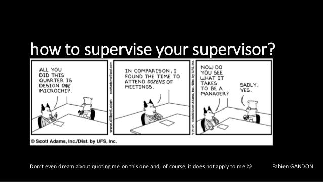 how to supervise your supervisor? Don't even dream about quoting me on this one and, of course, it does not apply to me  ...