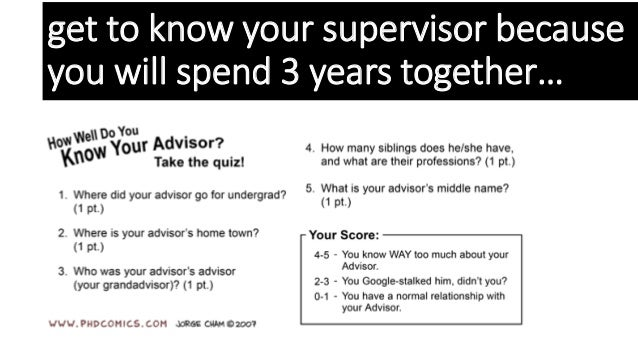get to know your supervisor because you will spend 3 years together…