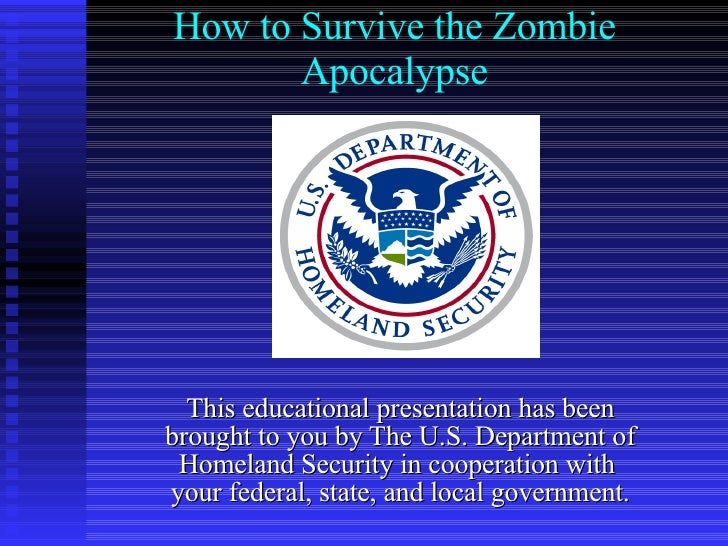 How to Survive the Zombie Apocalypse This educational presentation has been brought to you by The U.S. Department of Homel...