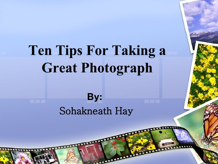 Ten Tips For Taking a Great Photograph By:  Sohakneath Hay