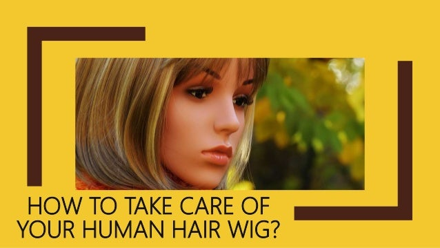 HOW TO TAKE CARE OF YOUR HUMAN HAIR WIG?