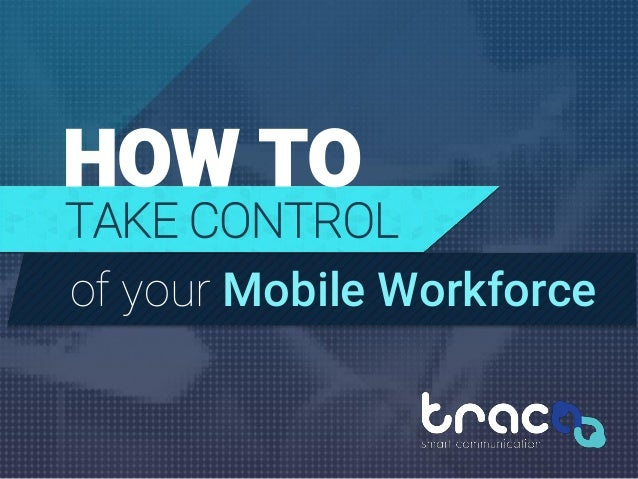 HOW TO TAKE CONTROL of your Mobile Workforce