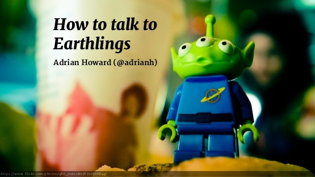 How to talk to Earthlings Adrian Howard (@adrianh) https://www.flickr.com/photos/q80_outsider/6291506844/