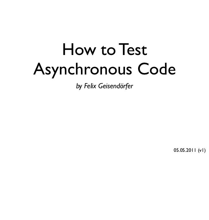 How to TestAsynchronous Code     by Felix Geisendörfer                             05.05.2011 (v1)
