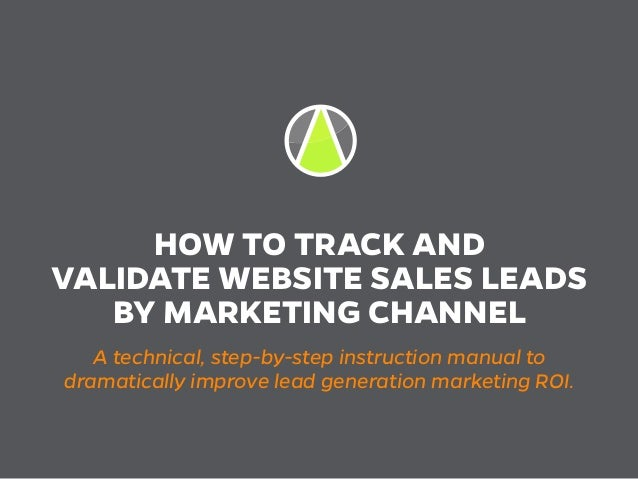 HOW TO TRACK AND VALIDATE WEBSITE SALES LEADS BY MARKETING CHANNEL A technical, step-by-step instruction manual to dramati...