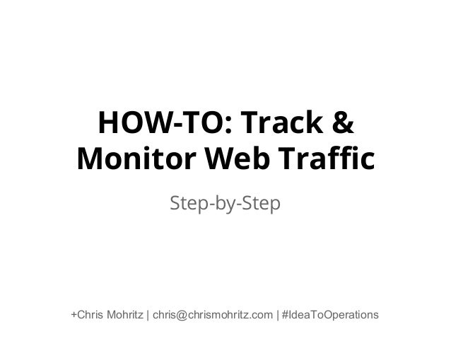 HOW-TO: Track & Monitor Web Traffic Step-by-Step +Chris Mohritz | chris@chrismohritz.com | #IdeaToOperations