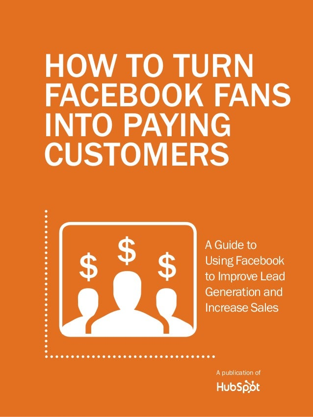 How to turn facebook fans into paying customers1 www.Hubspot.com Share This Ebook! HOW TO TURN FACEBOOK FANS INTO PAYING C...