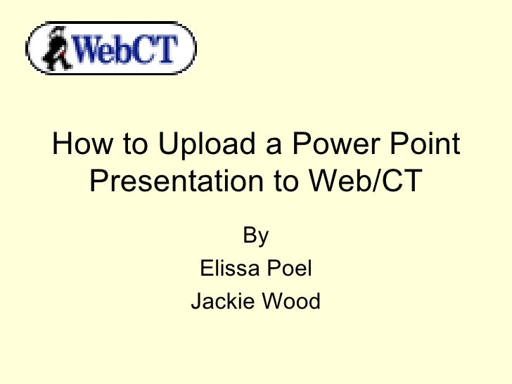 How to Upload a Power Point Presentation to Web/CT By Elissa Poel Jackie Wood