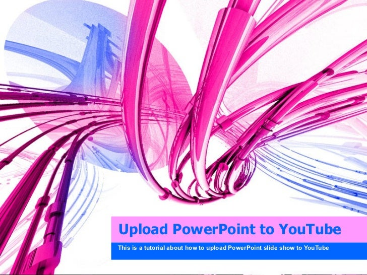 Upload PowerPoint to YouTube This is a tutorial about how to upload PowerPoint slide show to YouTube