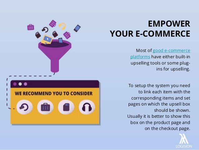 Most of good e-commerce platforms have either built-in upselling tools or some plug- ins for upselling. To setup the syste...